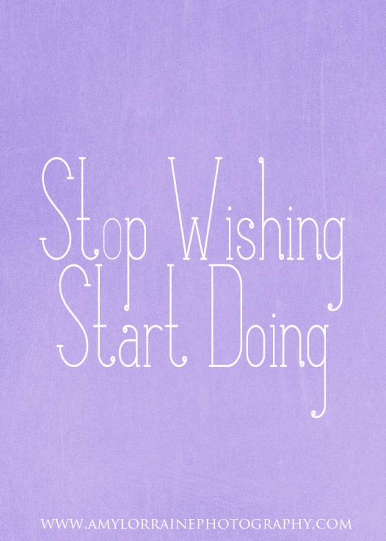 Stop Wishing. Start Doing.  | www.amylorrainephotography.com
