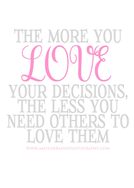 The more you love your decisions, the less you need others to love them  | www.amylorrainephotography.com