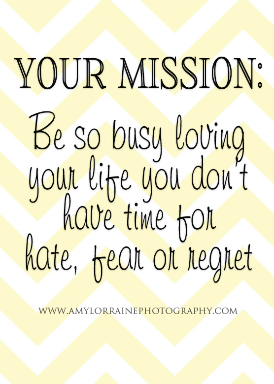 Your Mission: Be so busy loving your life you don't have time for hate, fear or regret  | www.amylorrainephotography.com