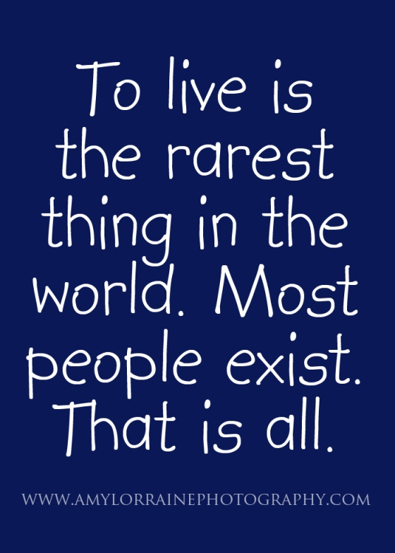 To live is the rarest thing in the world. Most people exist. That is all.