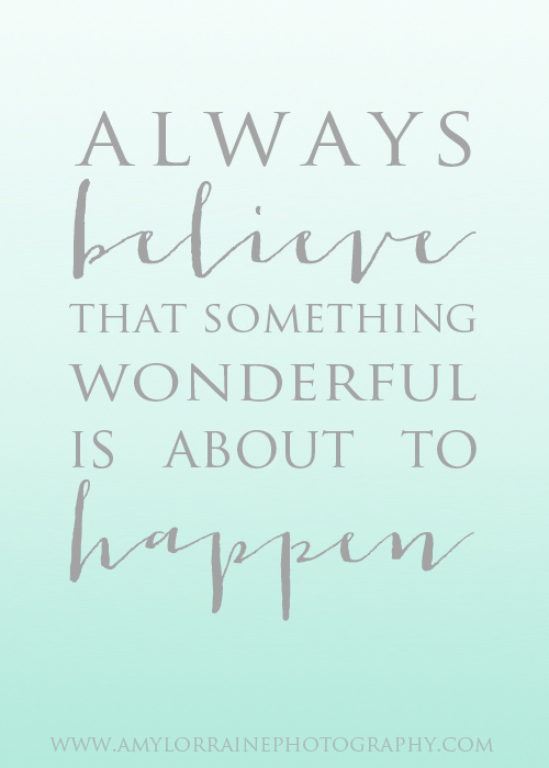 Always believe that something wonderful is about to happen  | www.amylorrainephotography.com